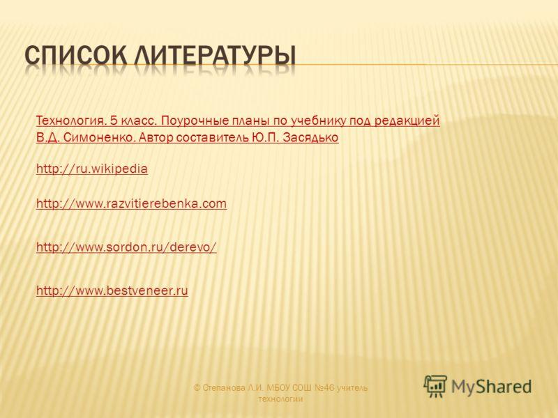 http://www.razvitierebenka.com http://ru.wikipedia Технология. 5 класс. Поурочные планы по учебнику под редакцией В.Д. Симоненко. Автор составитель Ю.П. Засядько http://www.sordon.ru/derevo/ http://www.bestveneer.ru