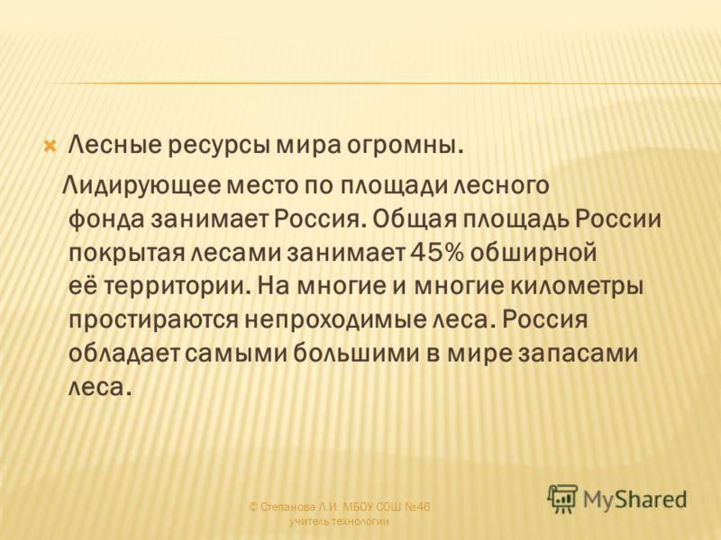 Лесные ресурсы мира огромны. Лидирующее место по площади лесного фонда занимает Россия. Общая площадь России покрытая лесами занимает 45% обширной её территории. На многие и многие километры простираются непроходимые леса. Россия обладает самыми боль