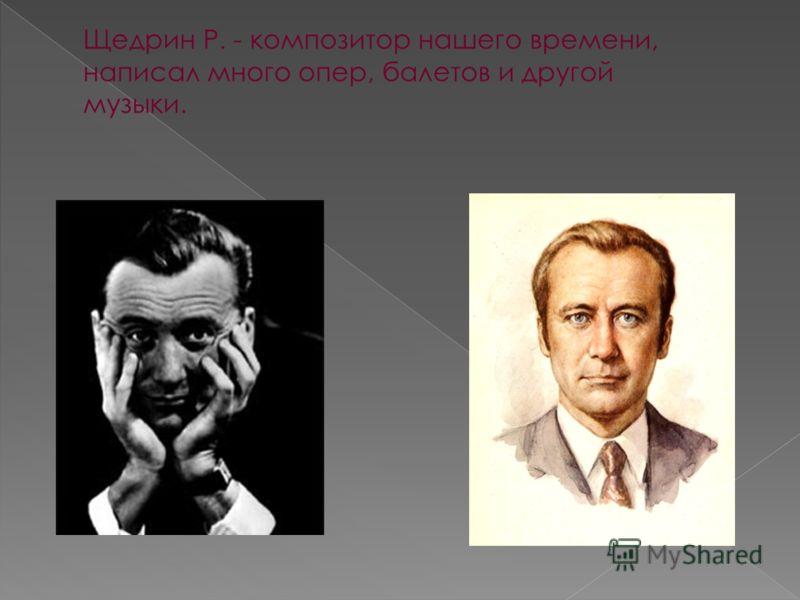 Щедрин Р. - композитор нашего времени, написал много опер, балетов и другой музыки.