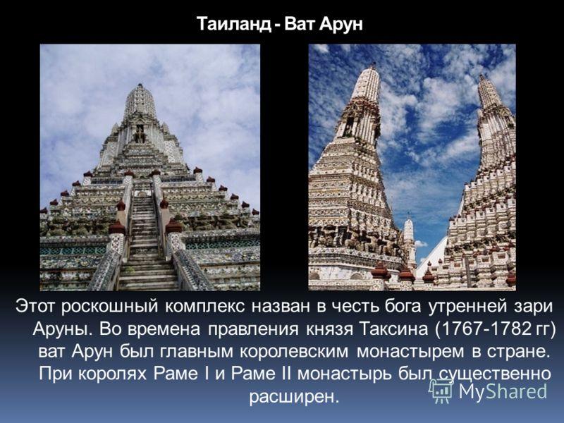 Таиланд - Ват Арун Этот роскошный комплекс назван в честь бога утренней зари Аруны. Во времена правления князя Таксина (1767-1782 гг) ват Арун был главным королевским монастырем в стране. При королях Раме I и Раме II монастырь был существенно расшире