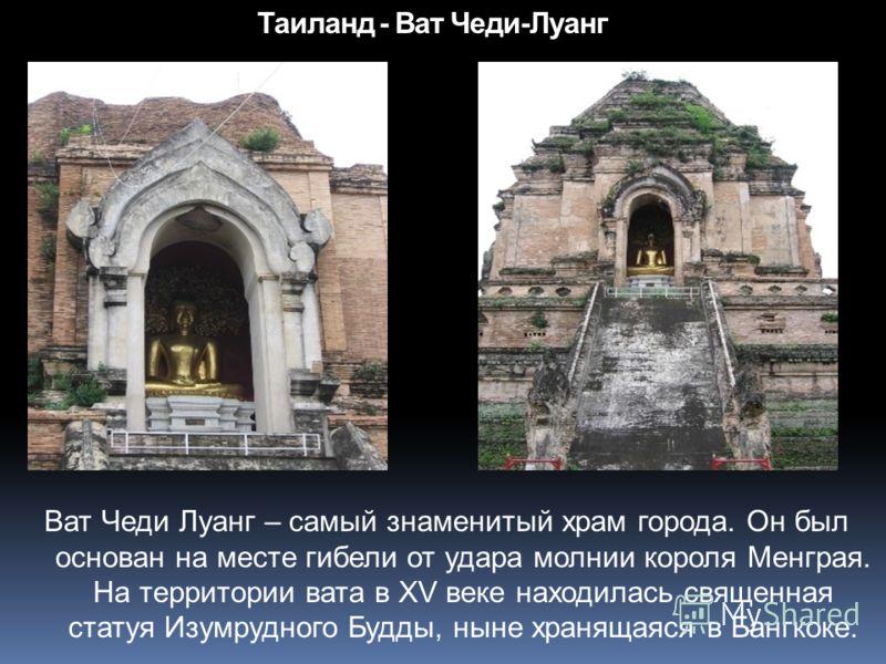 Таиланд - Ват Чеди-Луанг Ват Чеди Луанг – самый знаменитый храм города. Он был основан на месте гибели от удара молнии короля Менграя. На территории вата в XV веке находилась священная статуя Изумрудного Будды, ныне хранящаяся в Бангкоке.