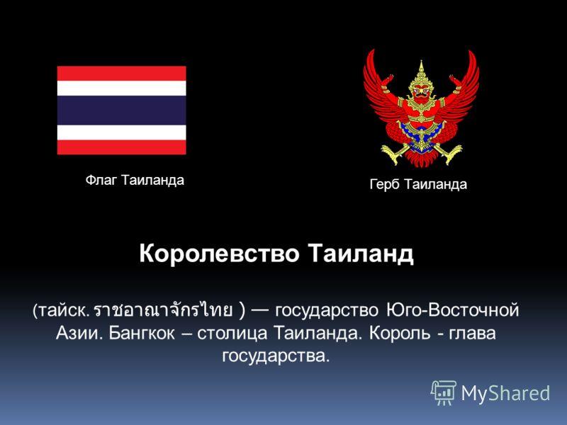Флаг Таиланда Герб Таиланда Королевство Таиланд ( тайск. ) государство Юго-Восточной Азии. Бангкок – столица Таиланда. Король - глава государства.