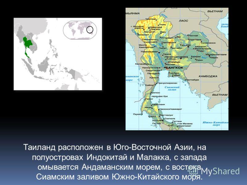 Таиланд расположен в Юго-Восточной Азии, на полуостровах Индокитай и Малакка, с запада омывается Андаманским морем, с востока Сиамским заливом Южно-Китайского моря.
