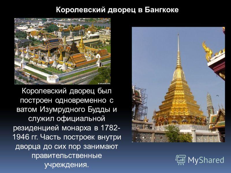 Королевский дворец в Бангкоке Королевский дворец был построен одновременно с ватом Изумрудного Будды и служил официальной резиденцией монарха в 1782- 1946 гг. Часть построек внутри дворца до сих пор занимают правительственные учреждения.