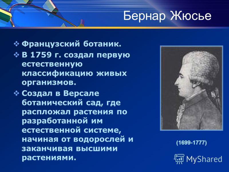 Бернар Жюсье Французский ботаник. В 1759 г. создал первую естественную классификацию живых организмов. Создал в Версале ботанический сад, где распложал растения по разработанной им естественной системе, начиная от водорослей и заканчивая высшими раст
