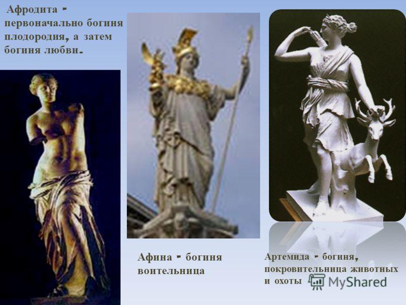 Афродита – первоначально богиня плодородия, а затем богиня любви. Артемида – богиня, покровительница животных и охоты Афина – богиня воительница