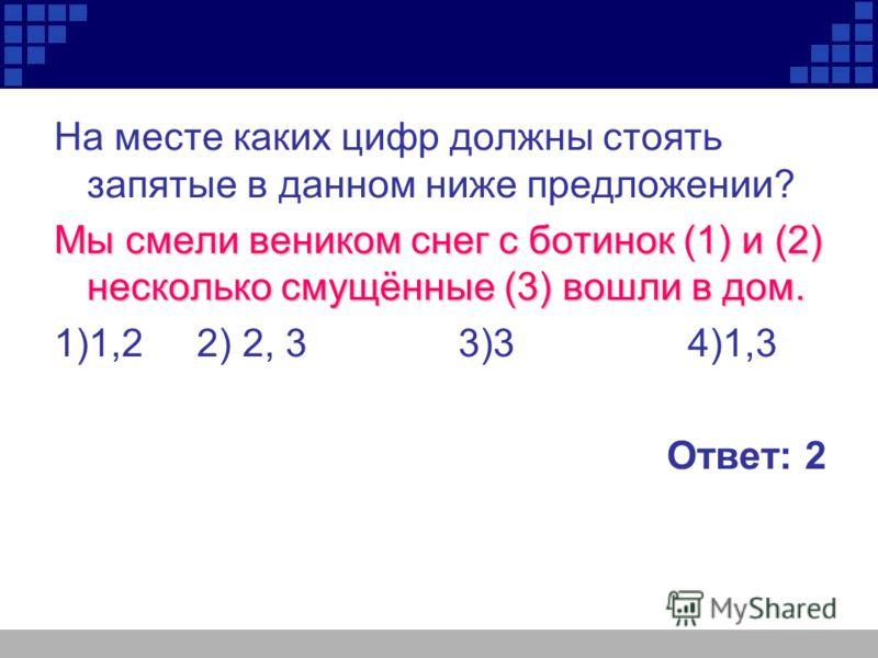 На месте каких цифр должны стоять запятые в данном ниже предложении? Мы смели веником снег с ботинок (1) и (2) несколько смущённые (3) вошли в дом. 1)1,2 2) 2, 3 3)3 4)1,3 Ответ: 2