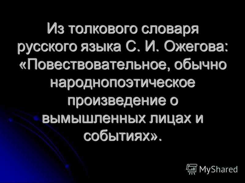 Из толкового словаря русского языка С. И. Ожегова: «Повествовательное, обычно народнопоэтическое произведение о вымышленных лицах и событиях».