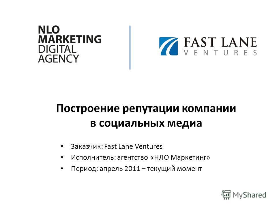 Построение репутации компании в социальных медиа Заказчик: Fast Lane Ventures Исполнитель: агентство «НЛО Маркетинг» Период: апрель 2011 – текущий момент