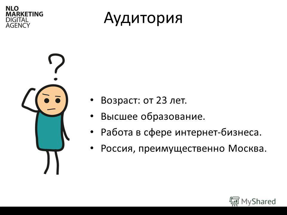 Аудитория Возраст: от 23 лет. Высшее образование. Работа в сфере интернет-бизнеса. Россия, преимущественно Москва.