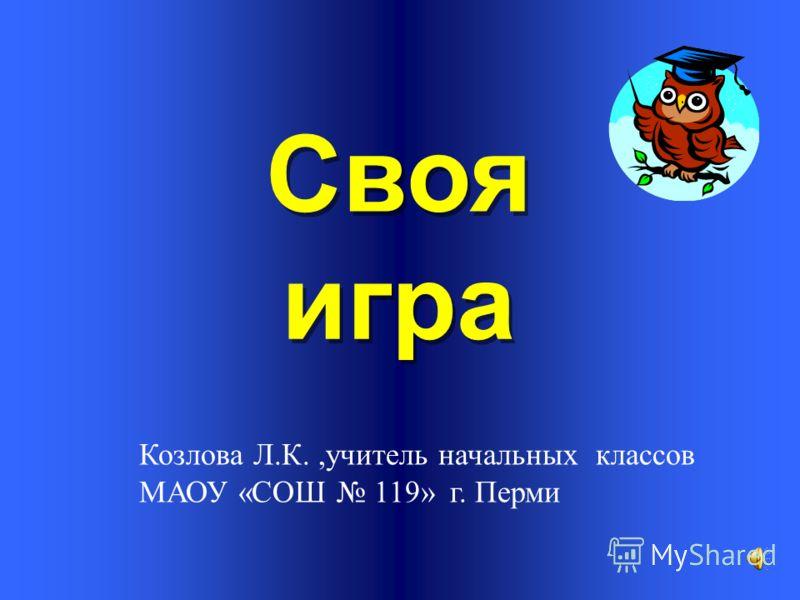 Своя игра Козлова Л.К.,учитель начальных классов МАОУ «СОШ 119» г. Перми
