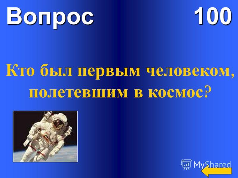 Вопрос 100 Кто был первым человеком, полетевшим в космос ?