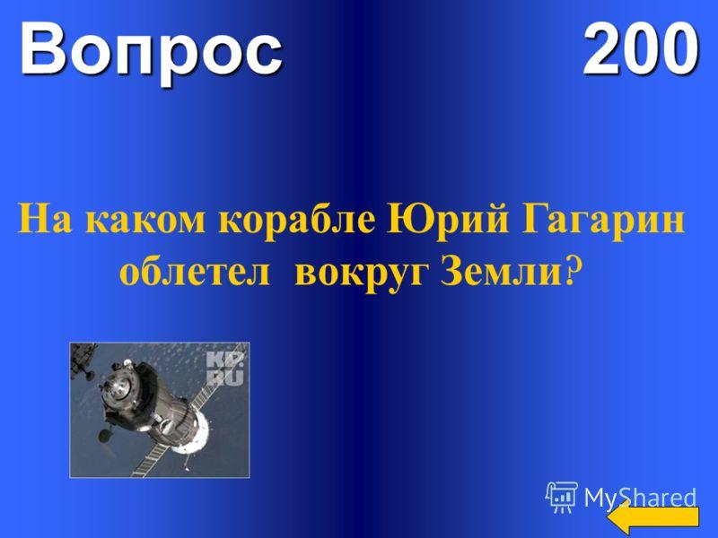 Вопрос 200 На каком корабле Юрий Гагарин облетел вокруг Земли ?