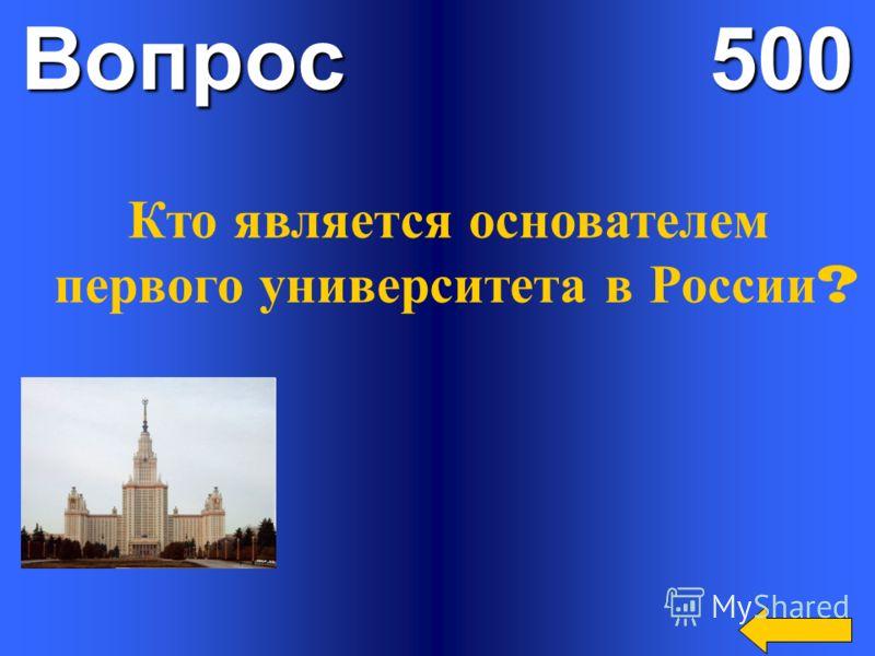 Вопрос 500 Кто является основателем первого университета в России ?