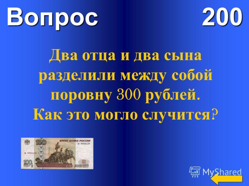 Вопрос 200 Два отца и два сына разделили между собой поровну 300 рублей. Как это могло случится ?