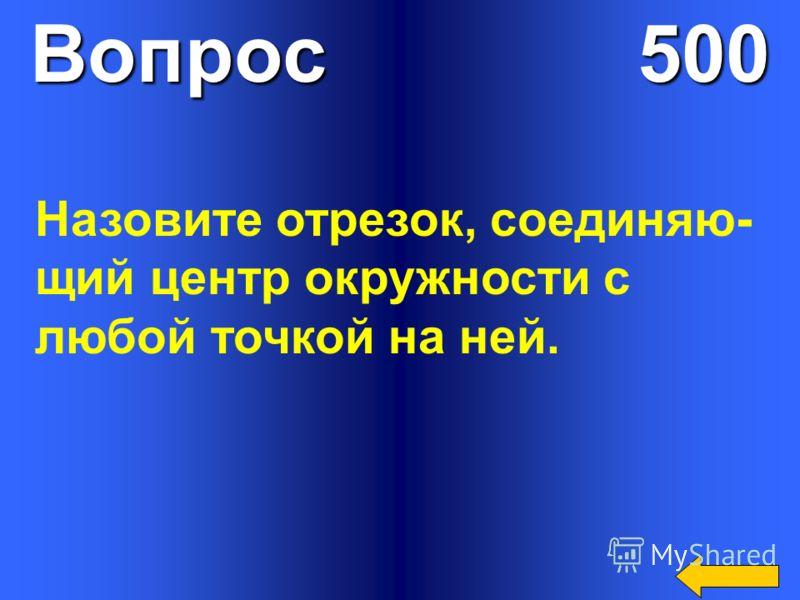 Вопрос 500 Назовите отрезок, соединяю- щий центр окружности с любой точкой на ней.
