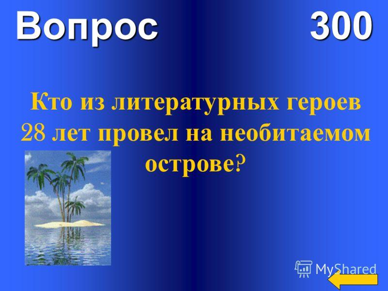Вопрос 300 Кто из литературных героев 28 лет провел на необитаемом острове ?