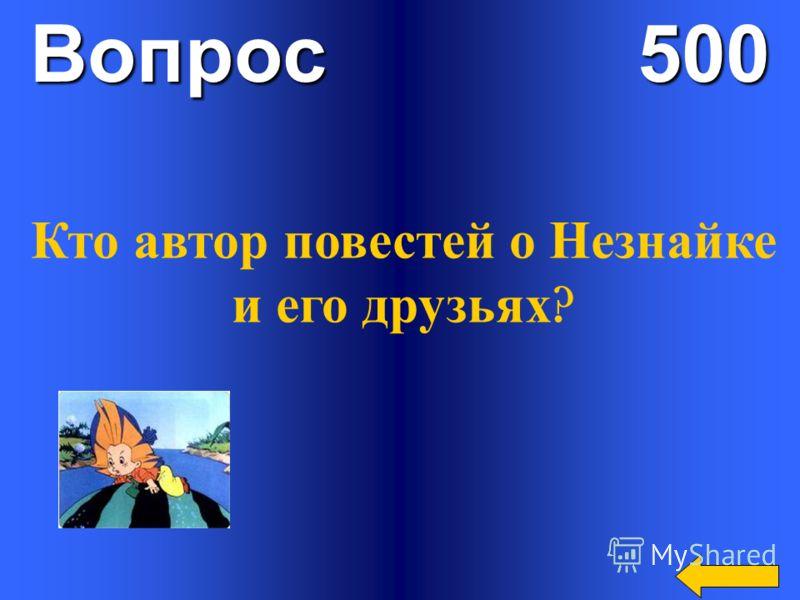 Вопрос 500 Кто автор повестей о Незнайке и его друзьях ?