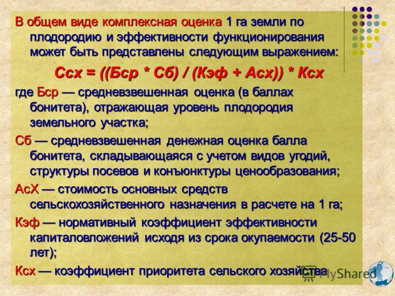 В общем виде комплексная оценка 1 га земли по плодородию и эффективности функционирования может быть представлены следующим выражением: Ссх = ((Бср * Сб) / (Кэф + Асх)) * Ксх Ссх = ((Бср * Сб) / (Кэф + Асх)) * Ксх где Бср средневзвешенная оценка (в б