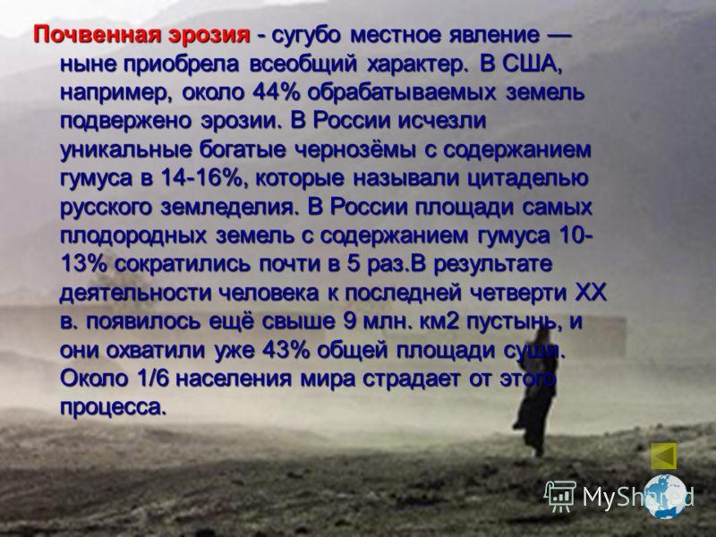 Почвенная эрозия - сугубо местное явление ныне приобрела всеобщий характер. В США, например, около 44% обрабатываемых земель подвержено эрозии. В России исчезли уникальные богатые чернозёмы с содержанием гумуса в 14-16%, которые называли цитаделью ру