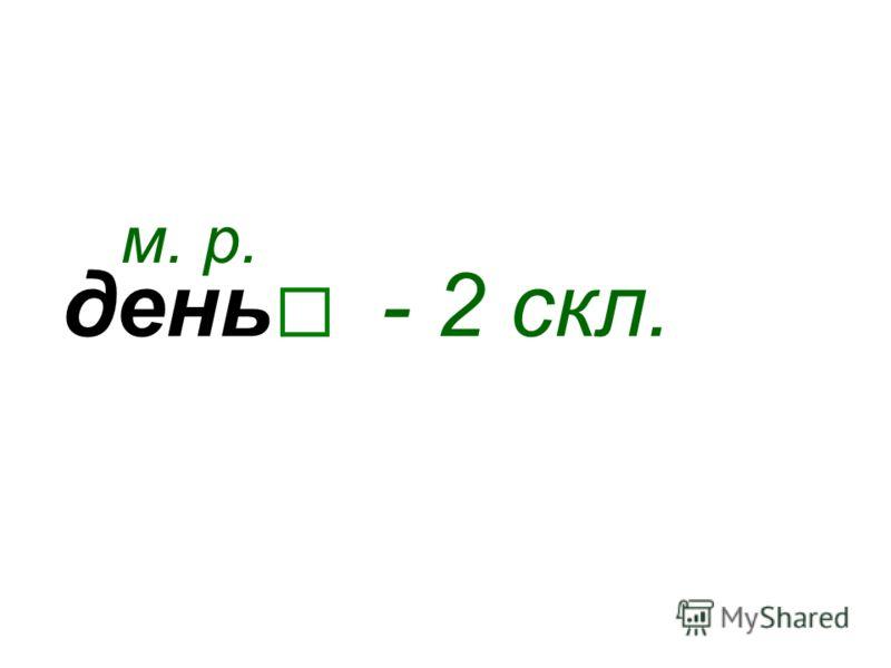 день м. р. - 2 скл.