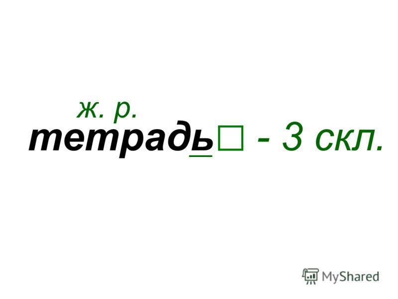 тетрадь ж. р. - 3 скл.