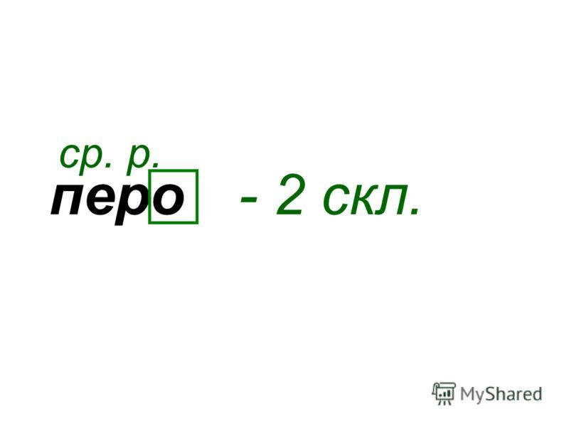 перо ср. р. - 2 скл.