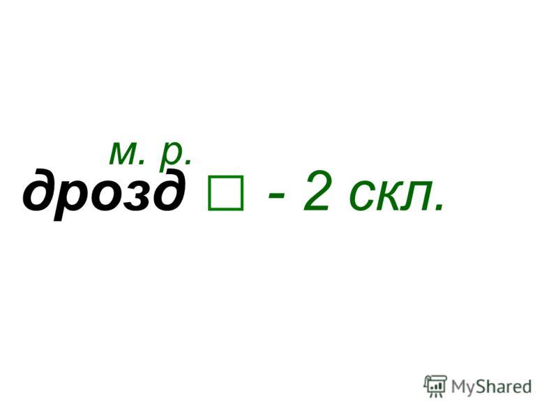 дрозд м. р. - 2 скл.