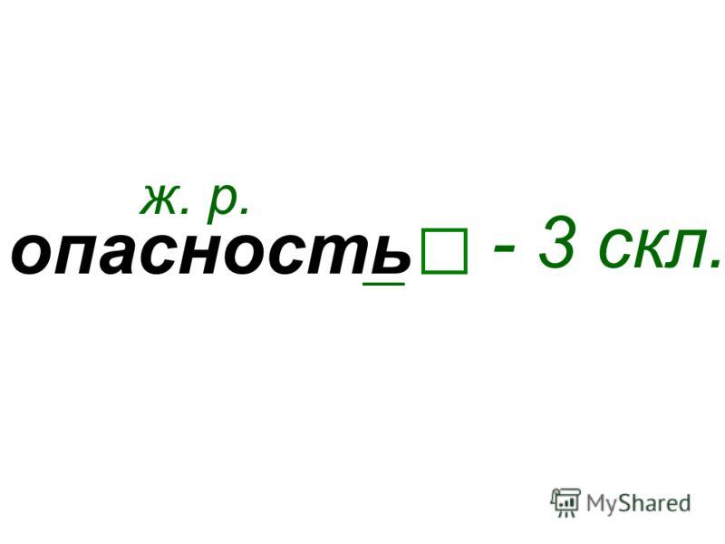 опасность ж. р. - 3 скл.