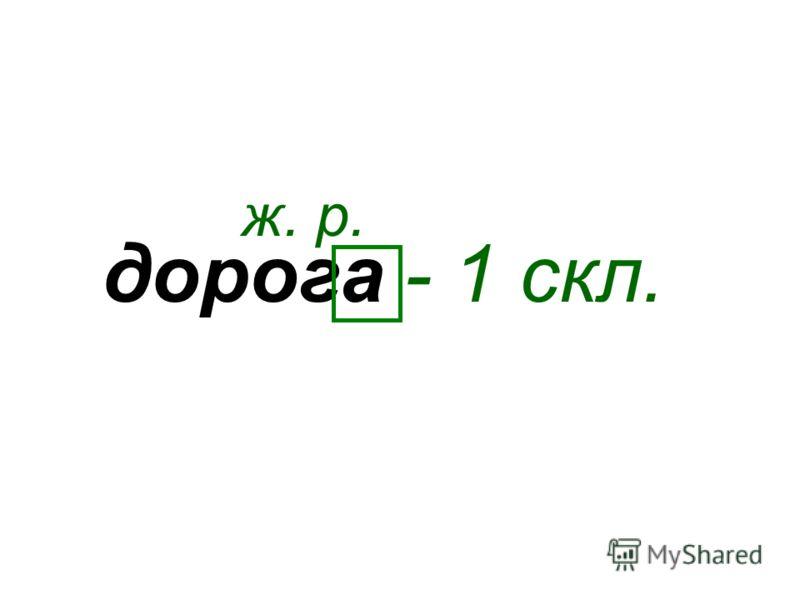 дорога ж. р. - 1 скл.