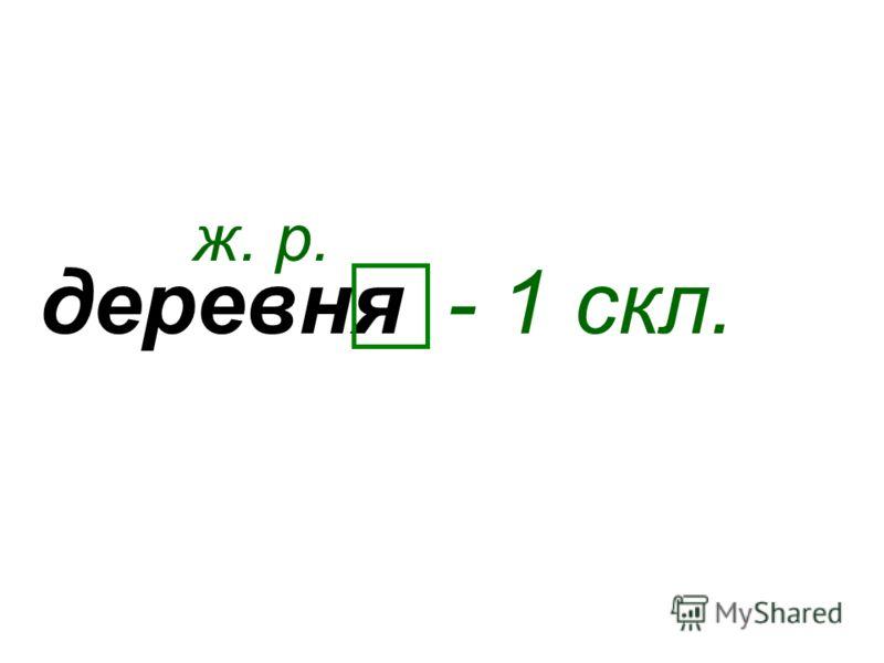 деревня ж. р. - 1 скл.
