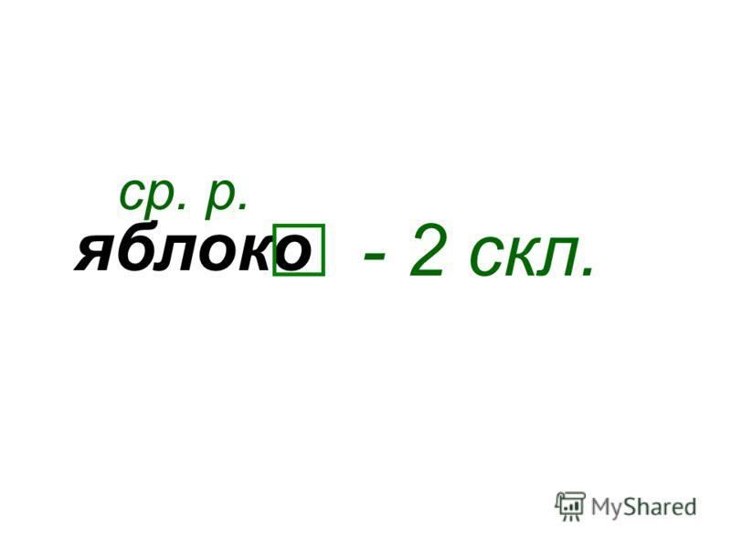 яблоко ср. р. - 2 скл.