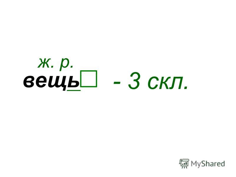вещь ж. р. - 3 скл.