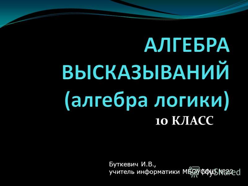 10 КЛАСС Буткевич И.В., учитель информатики МБОУСОШ 22