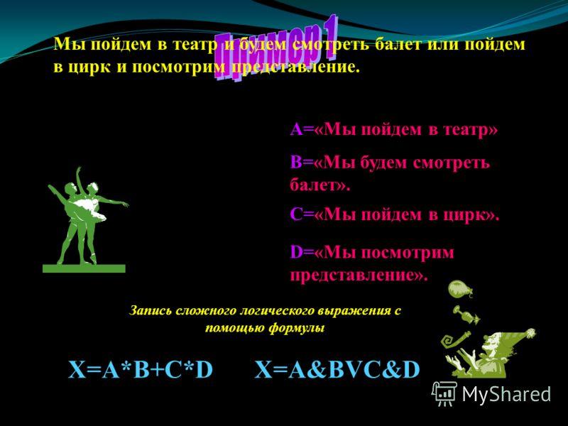 Мы пойдем в театр и будем смотреть балет или пойдем в цирк и посмотрим представление. Это сложное логическое выражение состоит из четырех простых. А=«Мы пойдем в театр» В=«Мы будем смотреть балет». С=«Мы пойдем в цирк». D=«Мы посмотрим представление»