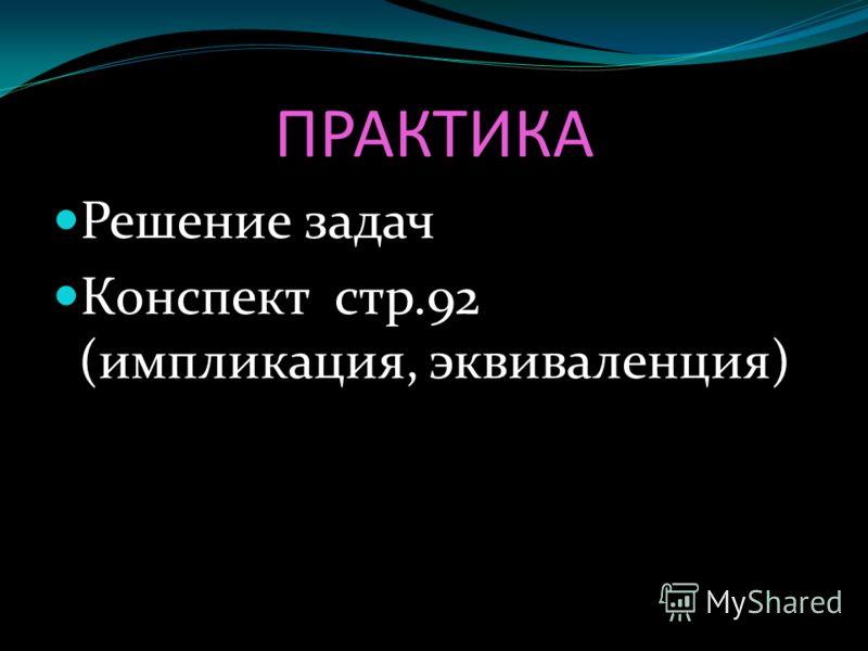 ПРАКТИКА Решение задач Конспект стр.92 (импликация, эквиваленция)