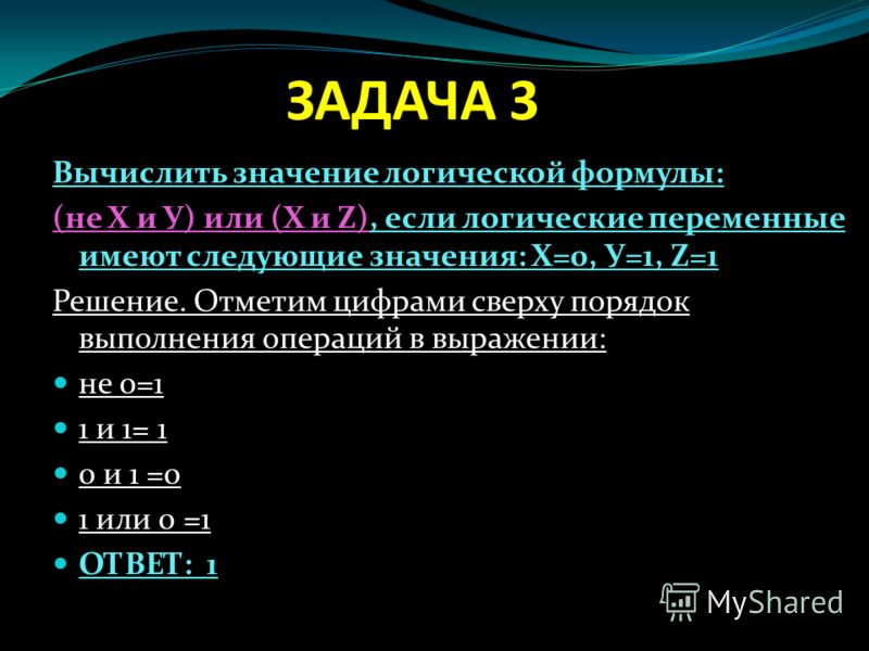 ЗАДАЧА 3 Вычислить значение логической формулы: (не Х и У) или (Х и Z), если логические переменные имеют следующие значения: Х=0, У=1, Z=1 Решение. Отметим цифрами сверху порядок выполнения операций в выражении: не 0=1 1 и 1= 1 0 и 1 =0 1 или 0 =1 ОТ