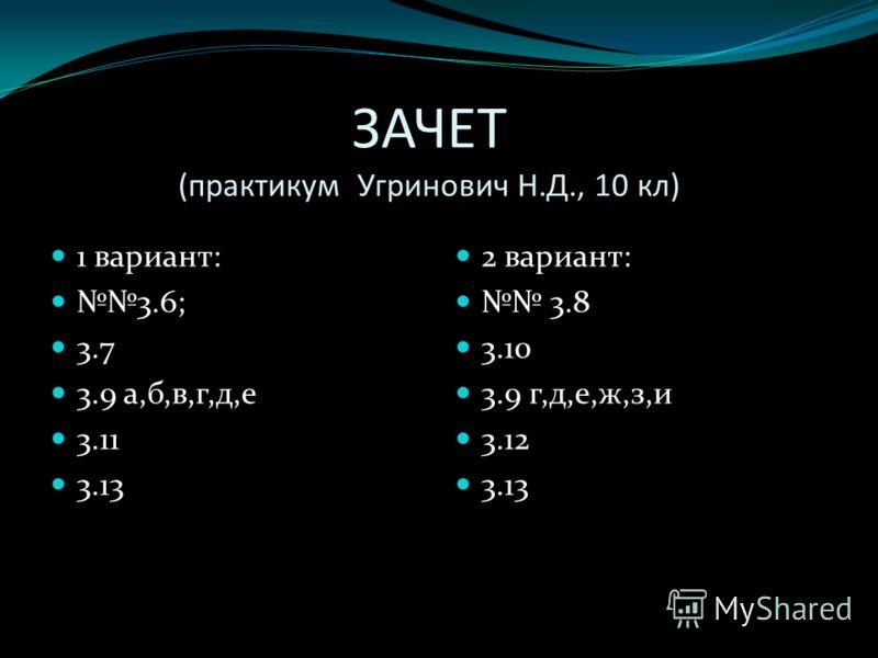 ЗАЧЕТ (практикум Угринович Н.Д., 10 кл) 1 вариант: 3.6; 3.7 3.9 а,б,в,г,д,е 3.11 3.13 2 вариант: 3.8 3.10 3.9 г,д,е,ж,з,и 3.12 3.13