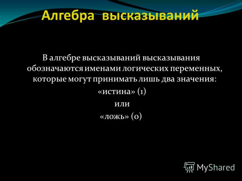 Алгебра высказываний В алгебре высказываний высказывания обозначаются именами логических переменных, которые могут принимать лишь два значения: «истина» (1) или «ложь» (0)