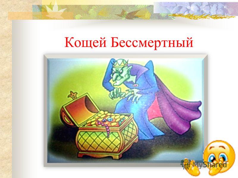 Этот герой называл себя бессмертным, поэтому безнаказанно творил зло. Однако герою с простым русским именем всегда удавалось его убить, да еще и на дочери этого «бессмертного» жениться.