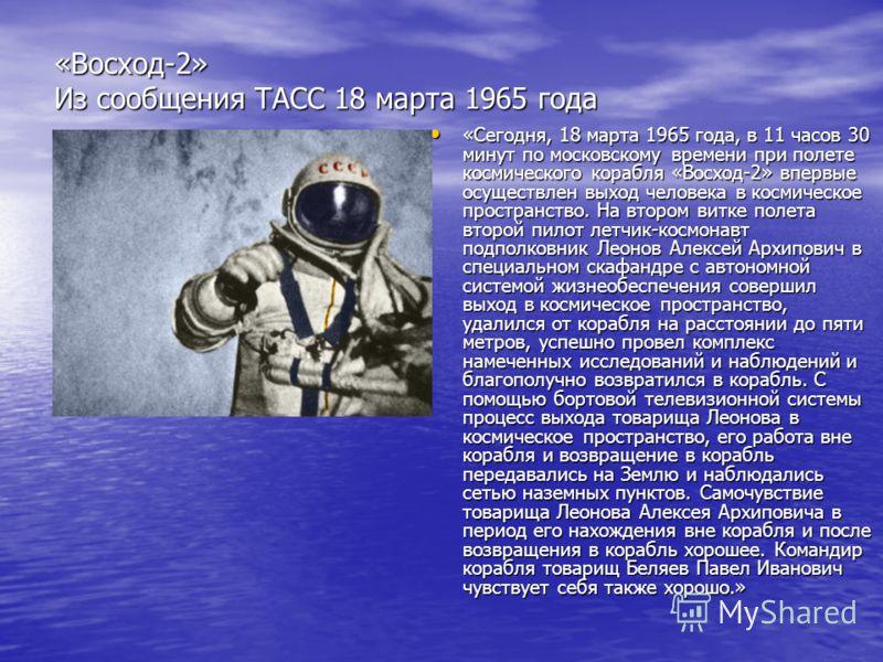 «Восход-2» Из сообщения ТАСС 18 марта 1965 года «Сегодня, 18 марта 1965 года, в 11 часов 30 минут по московскому времени при полете космического корабля «Восход-2» впервые осуществлен выход человека в космическое пространство. На втором витке полета