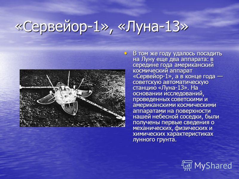 «Сервейор-1», «Луна-13» В том же году удалось посадить на Луну еще два аппарата: в середине года американский космический аппарат «Сервейор-1», а в конце года советскую автоматическую станцию «Луна-13». На основании исследований, проведенных советски