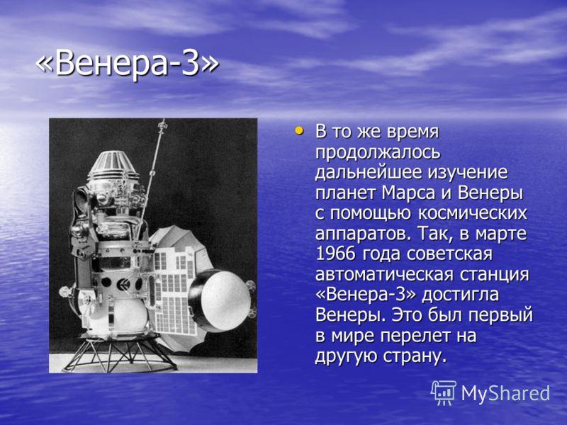 «Венера-3» В то же время продолжалось дальнейшее изучение планет Марса и Венеры с помощью космических аппаратов. Так, в марте 1966 года советская автоматическая станция «Венера-3» достигла Венеры. Это был первый в мире перелет на другую страну. В то
