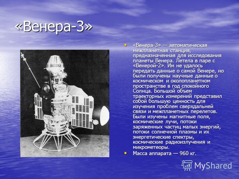 «Венера-3» «Венера-3» автоматическая межпланетная станция, предназначенная для исследования планеты Венера. Летела в паре с «Венерой-2». Им не удалось передать данные о самой Венере, но были получены научные данные о космическом и околопланетном прос