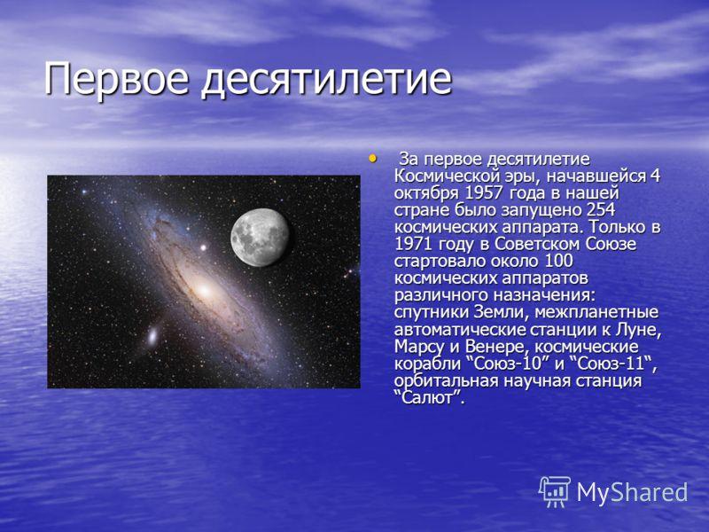 Первое десятилетие За первое десятилетие Космической эры, начавшейся 4 октября 1957 года в нашей стране было запущено 254 космических аппарата. Только в 1971 году в Советском Союзе стартовало около 100 космических аппаратов различного назначения: спу