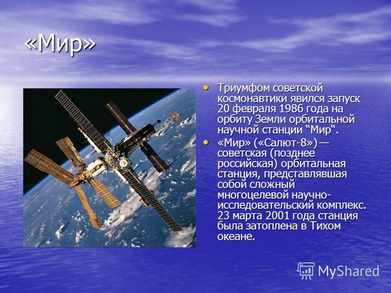 «Мир» Триумфом советской космонавтики явился запуск 20 февраля 1986 года на орбиту Земли орбитальной научной станции Мир. Триумфом советской космонавтики явился запуск 20 февраля 1986 года на орбиту Земли орбитальной научной станции Мир. «Мир» («Салю