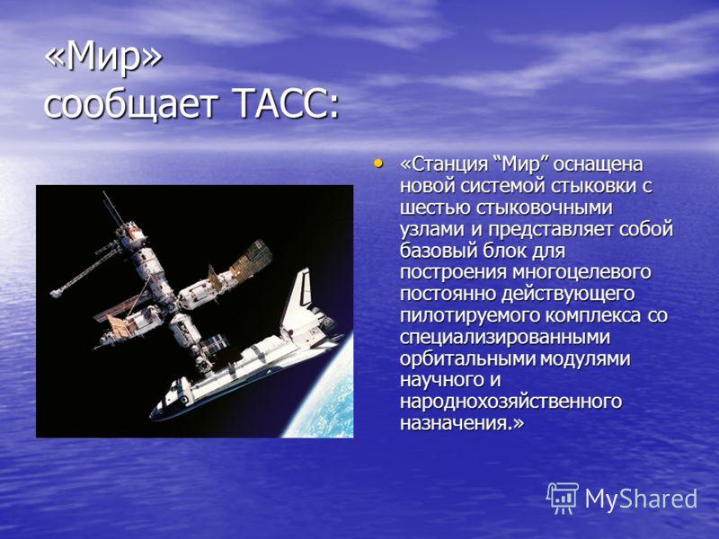 «Мир» сообщает ТАСС: «Станция Мир оснащена новой системой стыковки с шестью стыковочными узлами и представляет собой базовый блок для построения многоцелевого постоянно действующего пилотируемого комплекса со специализированными орбитальными модулями