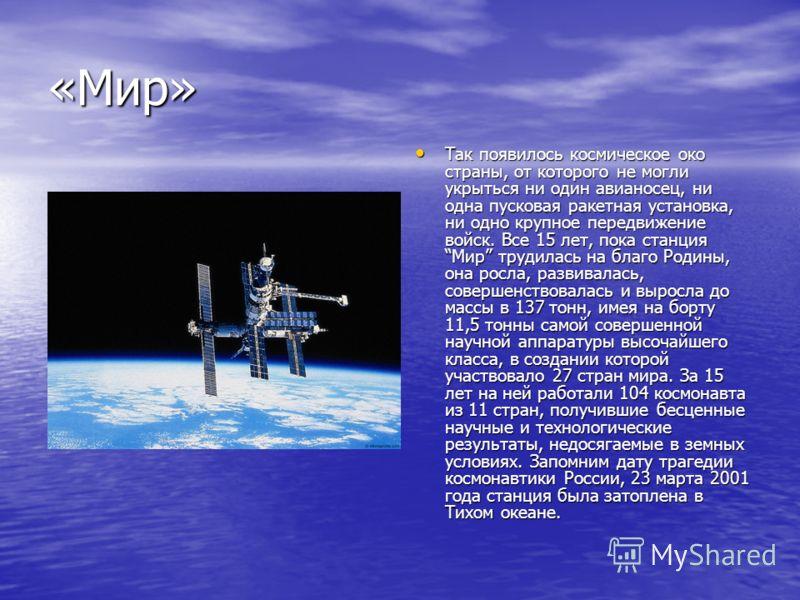 «Мир» Так появилось космическое око страны, от которого не могли укрыться ни один авианосец, ни одна пусковая ракетная установка, ни одно крупное передвижение войск. Все 15 лет, пока станция Мир трудилась на благо Родины, она росла, развивалась, сове