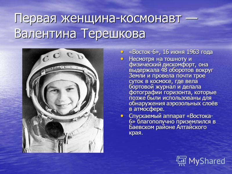 Первая женщина-космонавт Валентина Терешкова «Восток-6», 16 июня 1963 года «Восток-6», 16 июня 1963 года Несмотря на тошноту и физический дискомфорт, она выдержала 48 оборотов вокруг Земли и провела почти трое суток в космосе, где вела бортовой журна
