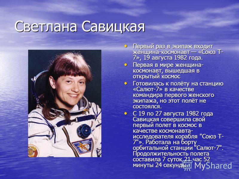Светлана Савицкая Первый раз в экипаж входит женщина-космонавт «Союз Т- 7», 19 августа 1982 года. Первый раз в экипаж входит женщина-космонавт «Союз Т- 7», 19 августа 1982 года. Первая в мире женщина- космонавт, вышедшая в открытый космос Первая в ми